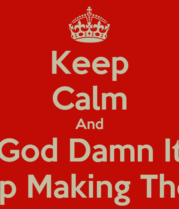Keep Calm And God Damn It Stop Making These Poster | k ...