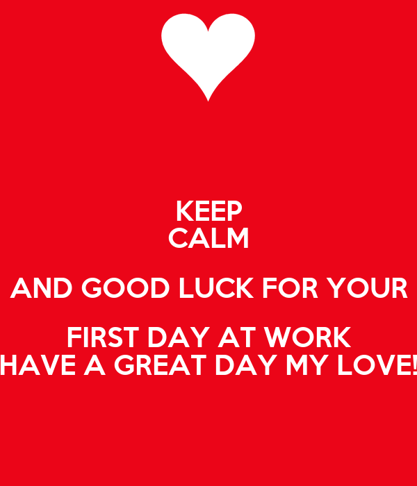 Keep Calm And Good Luck For Your First Day At Work Have A Great Day