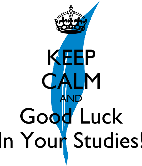 keep calm and good luck in your studies