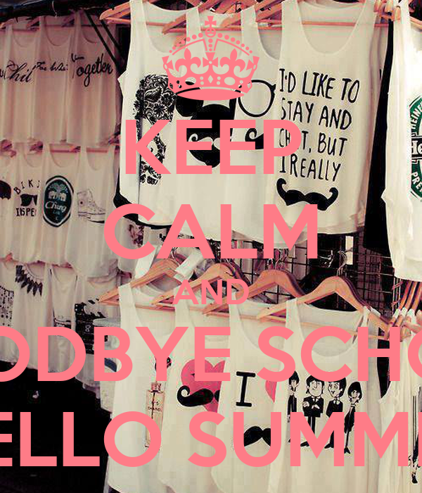 KEEP CALM AND GOODBYE SCHOOL HELLO SUMMER