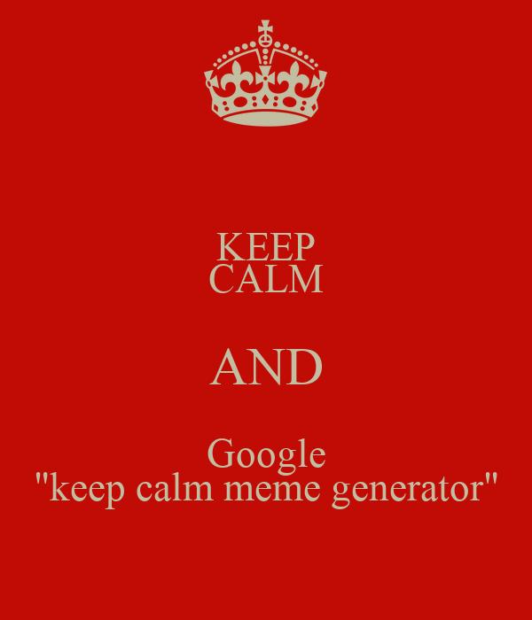 "KEEP CALM AND Google ""keep calm meme generator"" Poster ..."