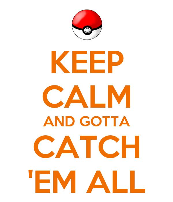 Keep Calm And Gotta Catch Em All 12