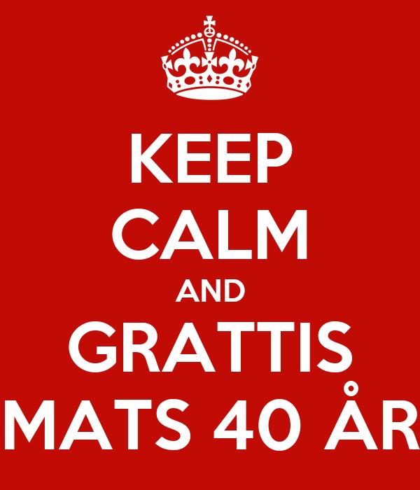 grattis 40 KEEP CALM AND GRATTIS MATS 40 ÅR Poster | erikruneland | Keep Calm  grattis 40