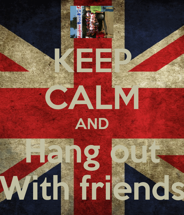 KEEP CALM AND Hang out With friends Poster | Roman | Keep ...