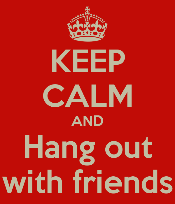 KEEP CALM AND Hang out with friends Poster | jess | Keep ...