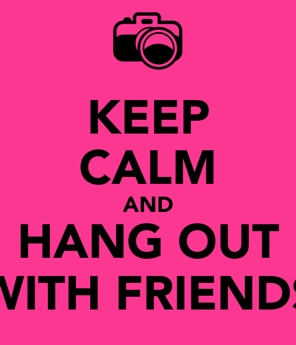 KEEP CALM AND HANG OUT WITH FRIENDS Poster | BOB | Keep ...