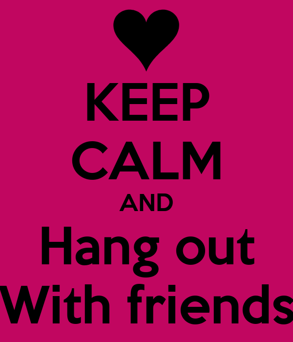 KEEP CALM AND Hang out With friends Poster | ayle111 ...