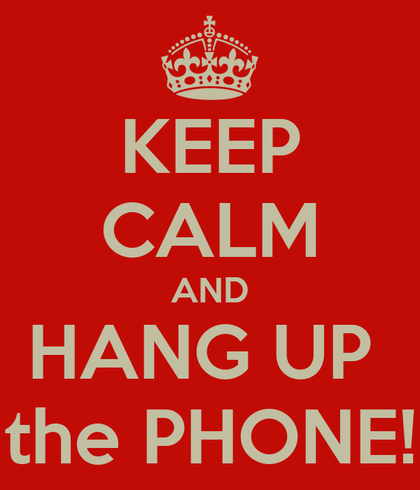 KEEP CALM AND HANG UP the PHONE! - KEEP CALM AND CARRY ON Image ...: keepcalm-o-matic.co.uk/p/keep-calm-and-hang-up-the-phone-4