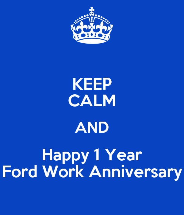 KEEP CALM AND Happy 1 Year Ford Work Anniversary Poster ...