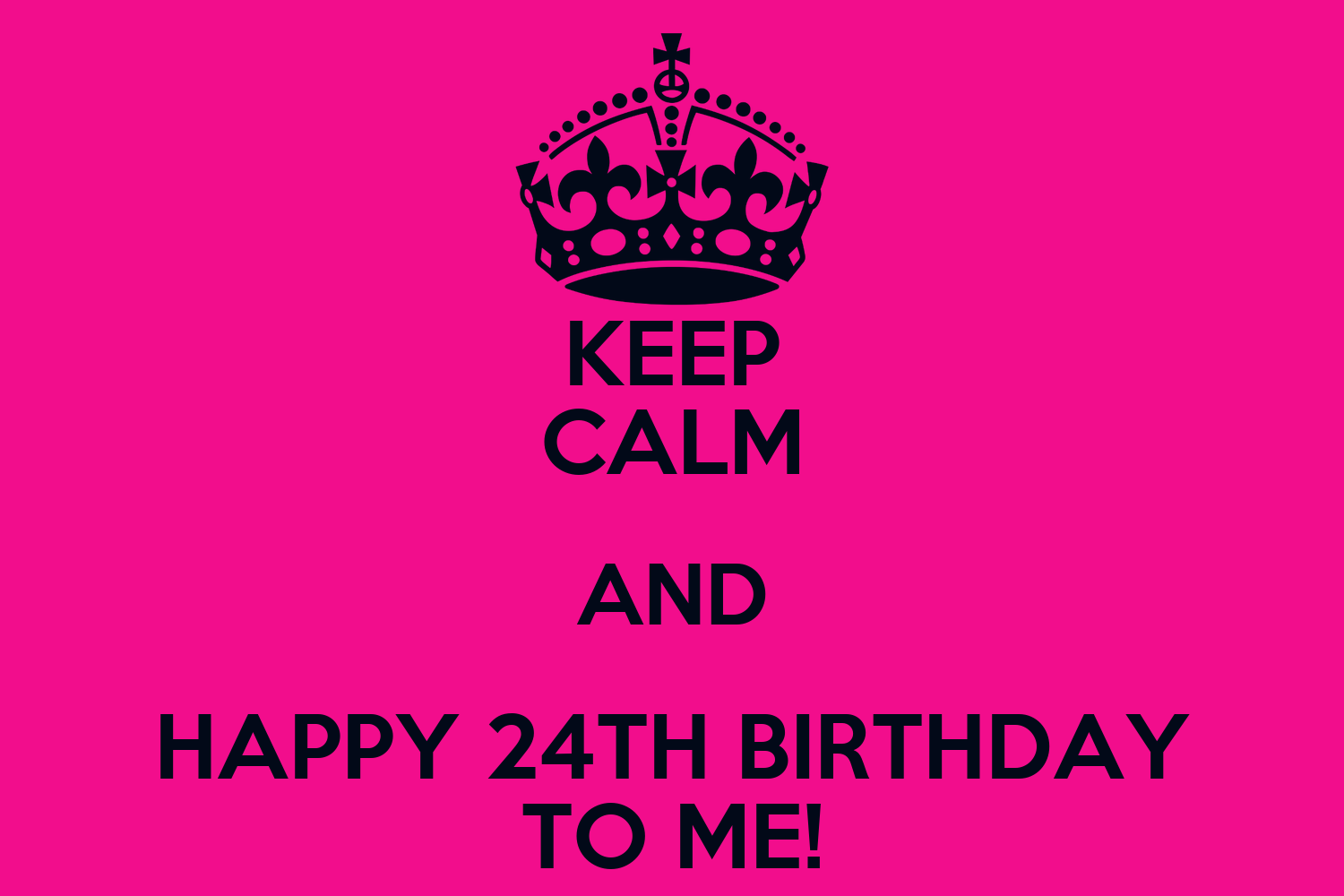KEEP CALM AND HAPPY 24TH BIRTHDAY TO ME! Poster | Boss ...