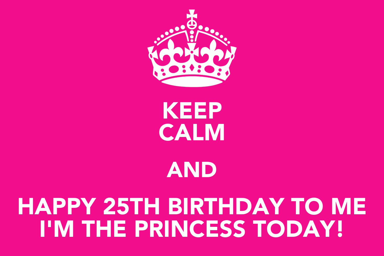 KEEP CALM AND HAPPY 25TH BIRTHDAY TO ME I'M THE PRINCESS