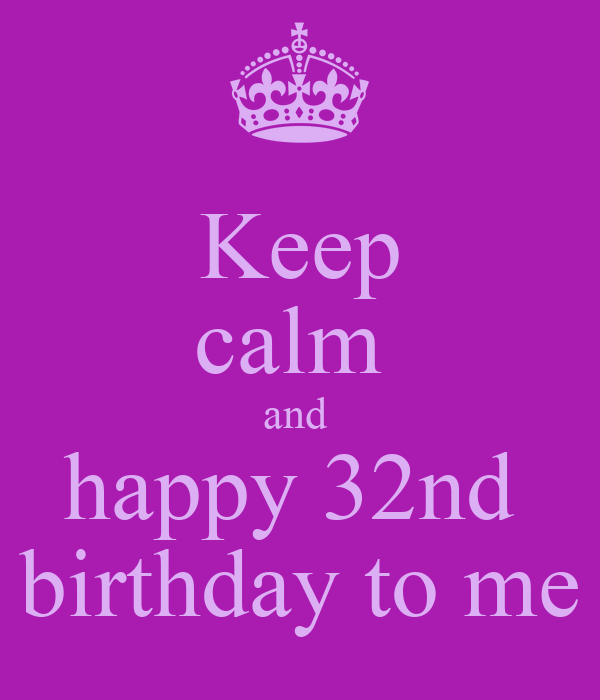 Keep Calm And Happy 32nd Birthday To Me