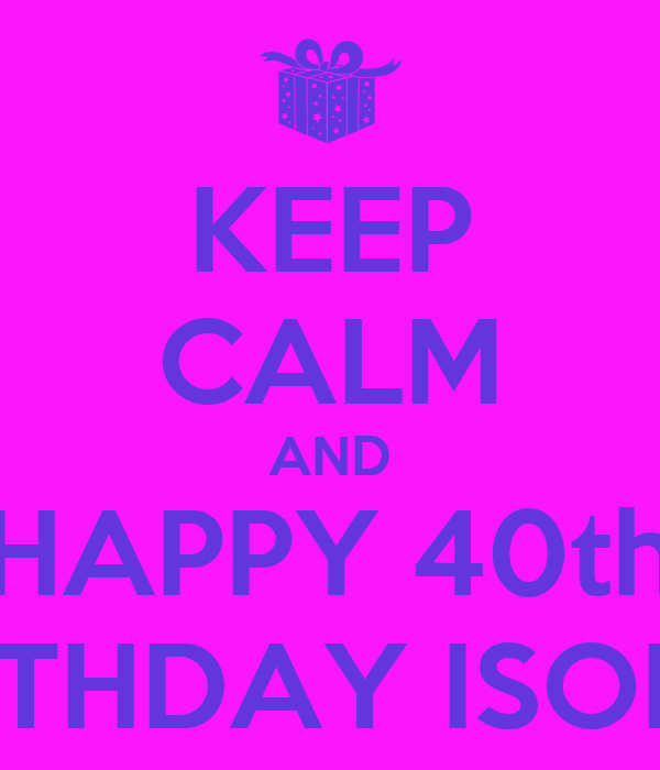 Keep Calm And Happy 40th Birthday Isobel Poster Amanda Keep Calm O Matic