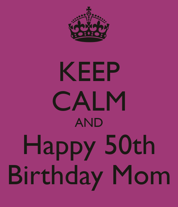 keep calm and happy 50th birthday mom