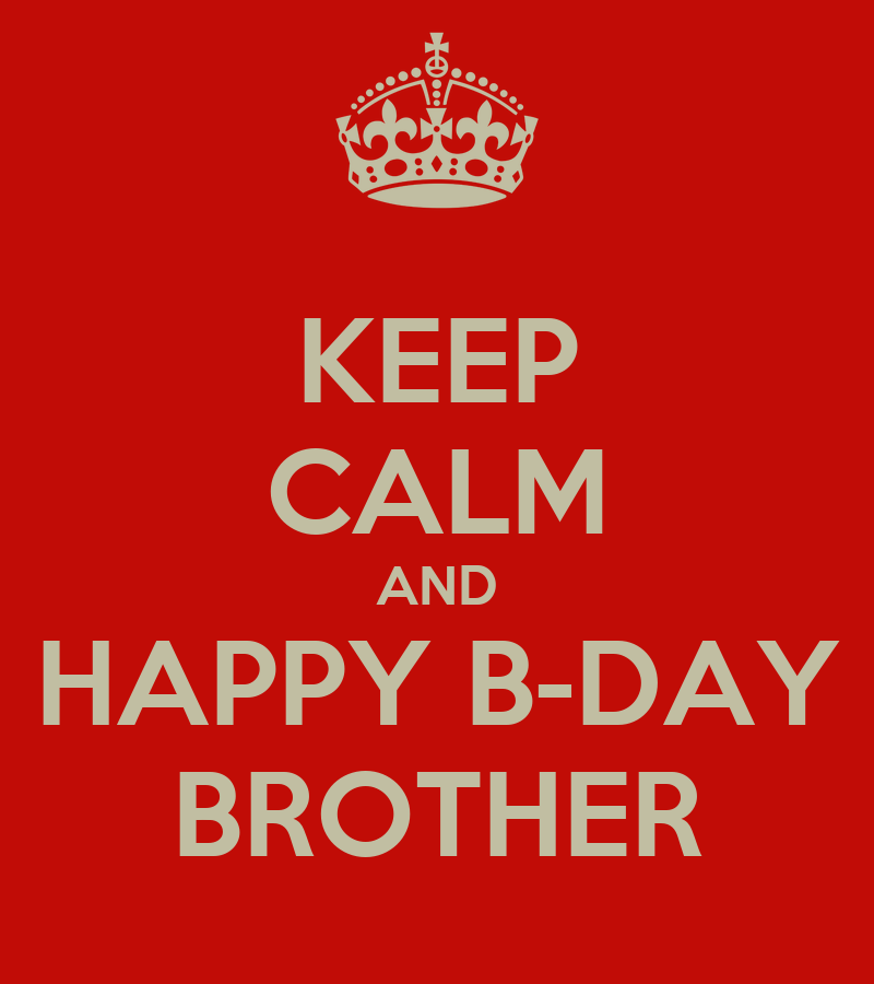 KEEP CALM AND HAPPY B-DAY BROTHER - KEEP CALM AND CARRY ON Image ...: keepcalm-o-matic.co.uk/p/keep-calm-and-happy-b-day-brother-7