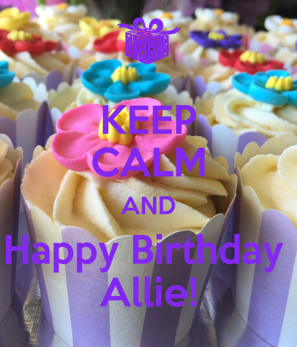 KEEP CALM AND Happy Birthday Allie! Poster