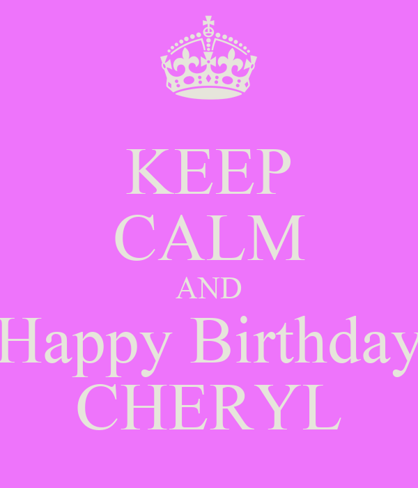 KEEP CALM AND Happy Birthday CHERYL - KEEP CALM AND CARRY ON Image.