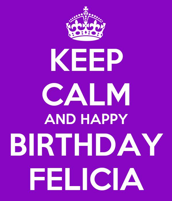 KEEP CALM AND HAPPY BIRTHDAY FELICIA Poster | JOE | Keep Calm-o-Matic