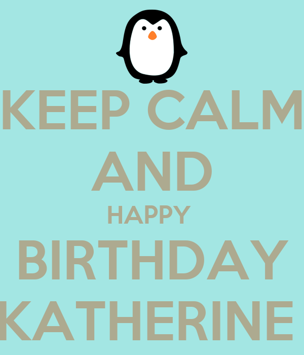 KEEP CALM AND HAPPY BIRTHDAY KATHERINE