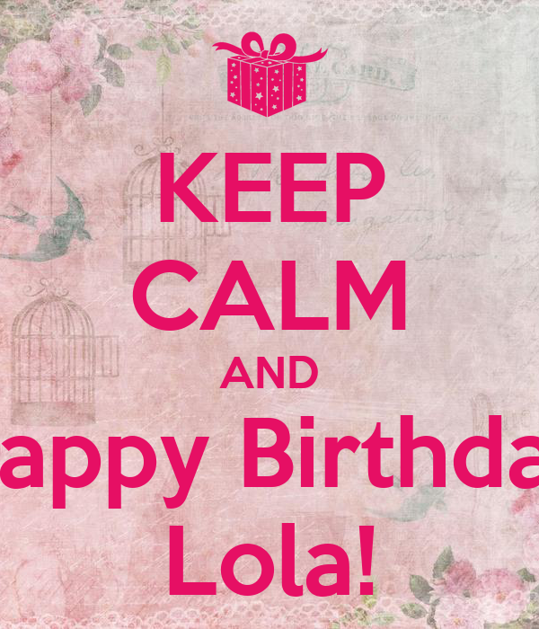 Happy Birthday Lola Message ~ Keep calm and happy birthday lola poster lolacas o matic