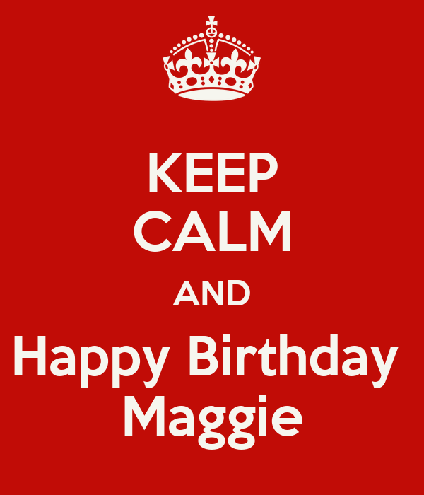 KEEP CALM AND Happy Birthday Maggie Poster | maggie | Keep ...