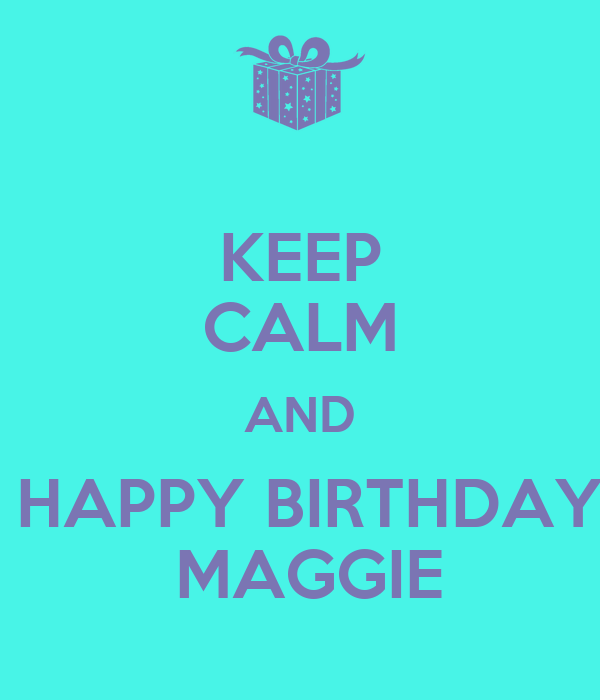 KEEP CALM AND HAPPY BIRTHDAY MAGGIE - KEEP CALM AND CARRY ...