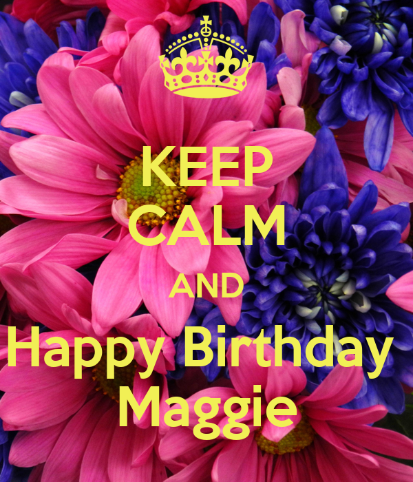KEEP CALM AND Happy Birthday Maggie Poster | Rebecca ...