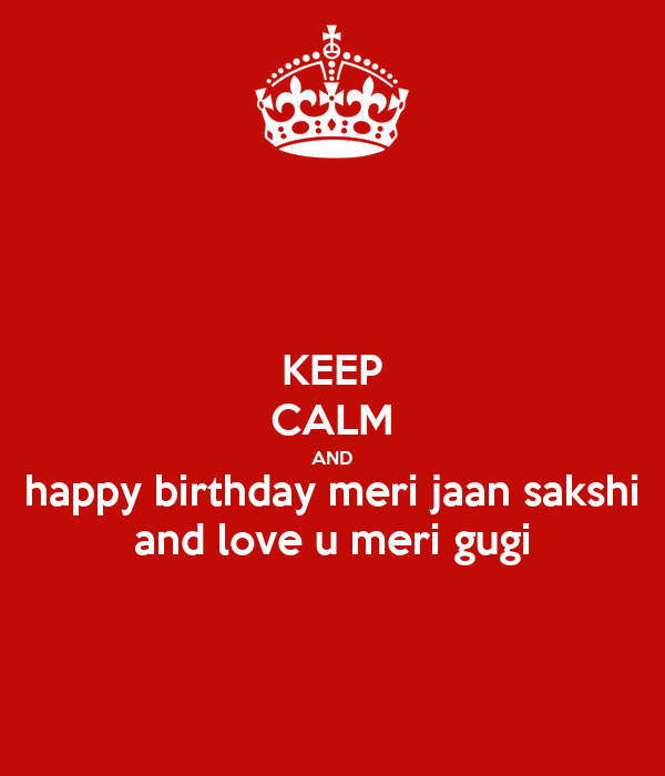 KEEP CALM AND happy birthday meri jaan sakshi and love u meri gugi