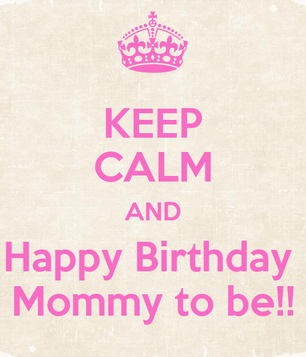 keep calm and happy birthday mommy to be poster jessemarie keep calm o matic. Black Bedroom Furniture Sets. Home Design Ideas