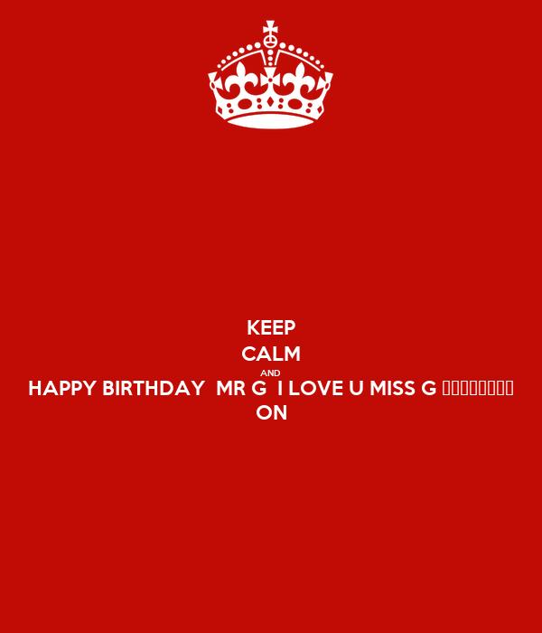 KEEP CALM AND HAPPY BIRTHDAY MR G I LOVE U MISS G