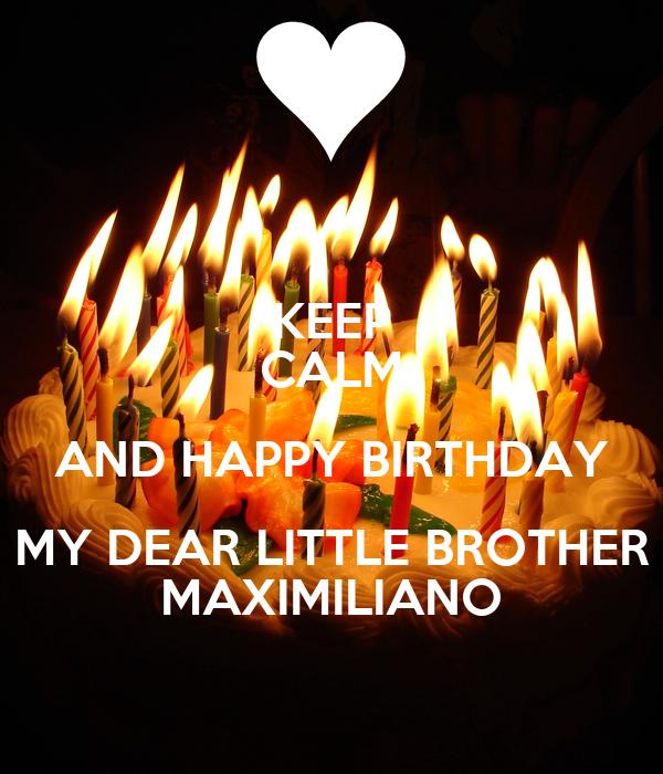 KEEP CALM AND HAPPY BIRTHDAY MY DEAR LITTLE BROTHER