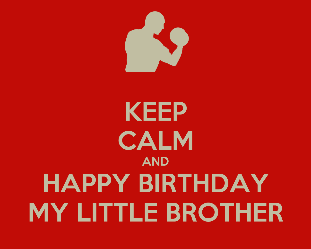 KEEP CALM AND HAPPY BIRTHDAY MY LITTLE BROTHER