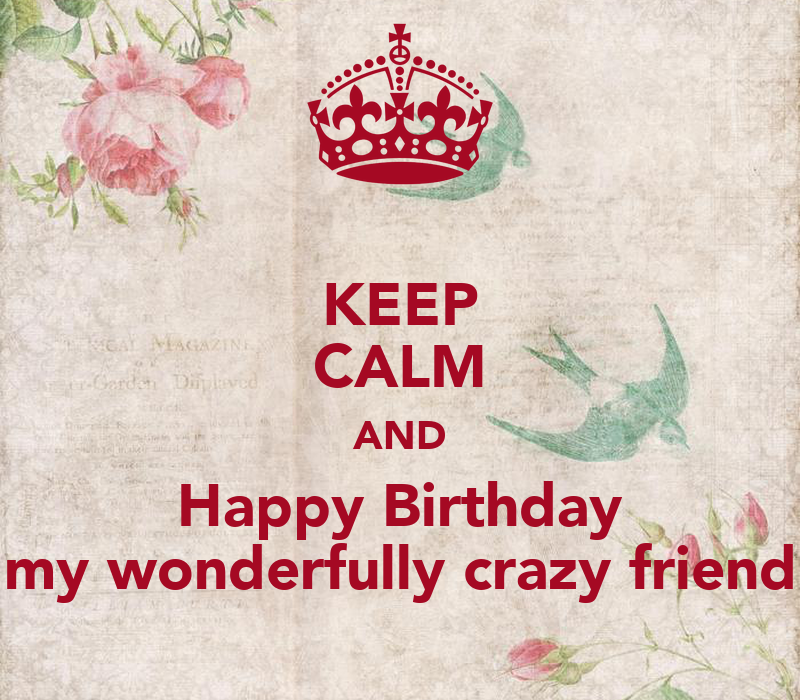 KEEP CALM AND Happy Birthday My Wonderfully Crazy Friend