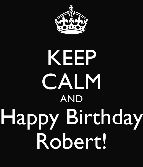 KEEP CALM AND Happy Birthday Robert! Poster