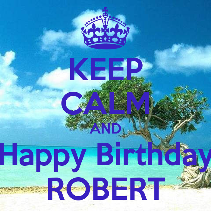 KEEP CALM AND Happy Birthday ROBERT