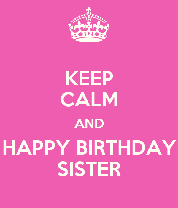 KEEP CALM AND HAPPY BIRTHDAY SISTER Poster | dsfassd ... Happy Birth Day Images For Sister