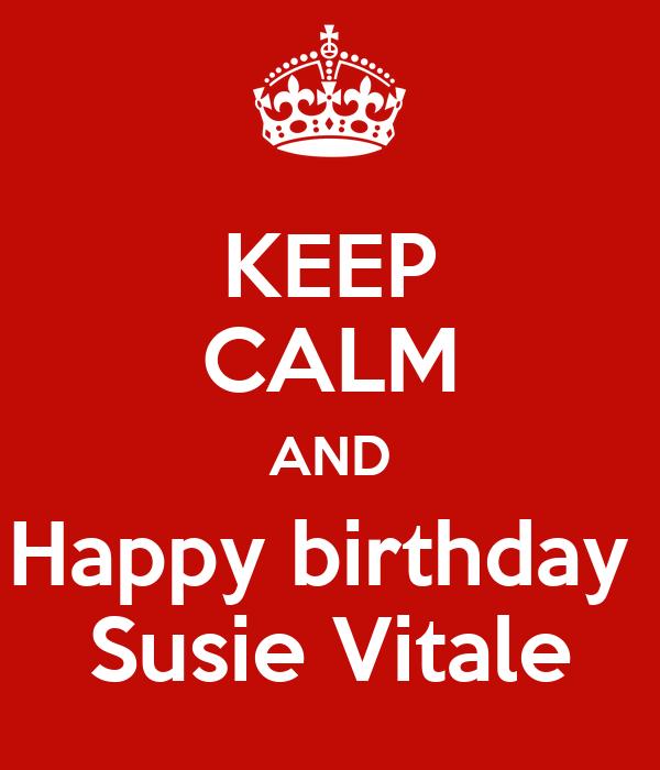 KEEP CALM AND Happy Birthday Susie Vitale