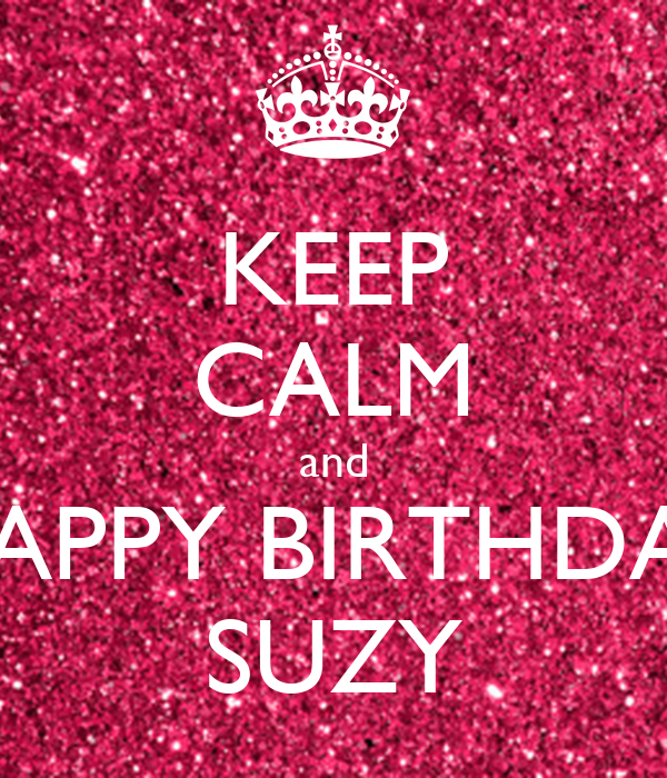 KEEP CALM and HAPPY BIRTHDAY SUZY - KEEP CALM AND CARRY ON Image ...: keepcalm-o-matic.co.uk/p/keep-calm-and-happy-birthday-suzy-3