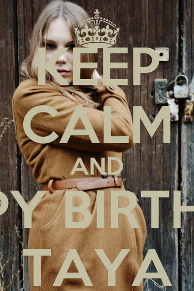 KEEP CALM AND HAPPY BIRTHDAY TAYA - KEEP CALM AND CARRY ON ...