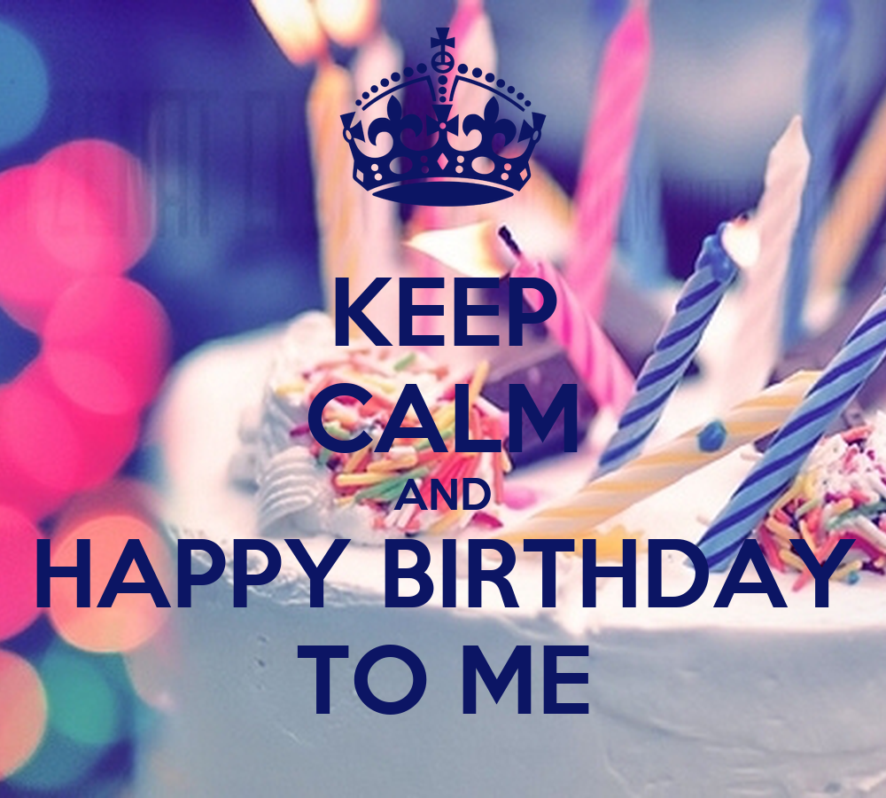 Keep Calm And Happy Birthday To Me Keep Calm And Carry