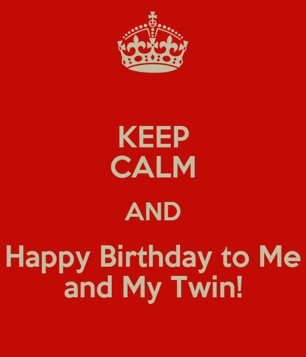 KEEP CALM AND Happy Birthday To Me And My Twin! Poster