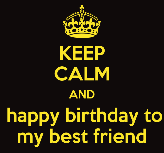 KEEP CALM AND Happy Birthday To My Best Friend Poster