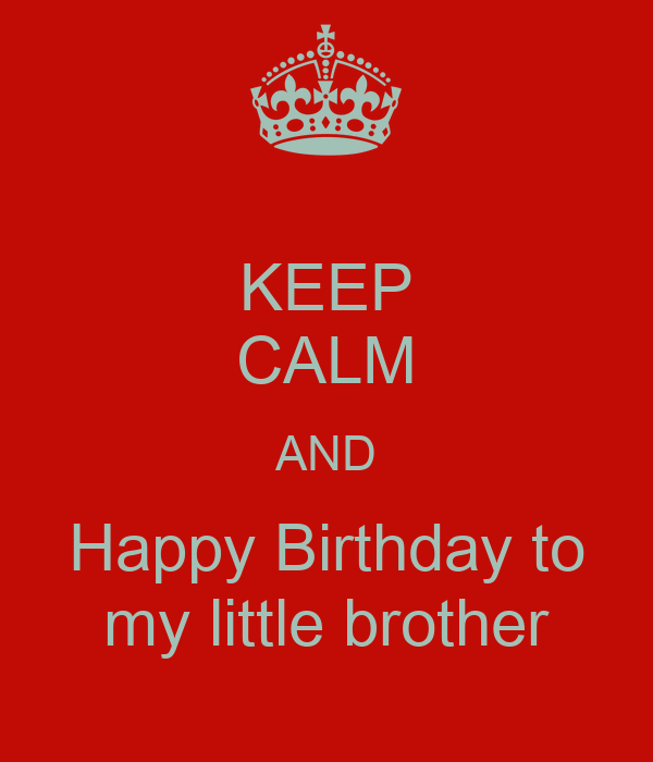 KEEP CALM AND Happy Birthday To My Little Brother Poster