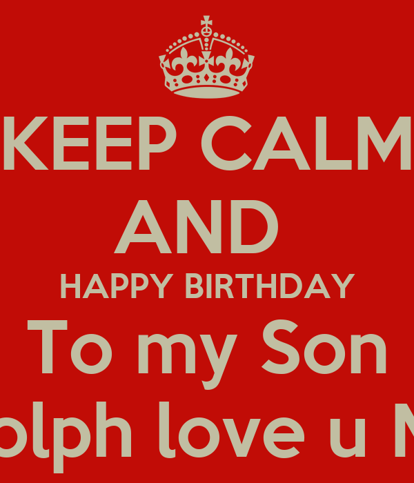 KEEP CALM AND HAPPY BIRTHDAY To my Son Rudolph love u Mom ...
