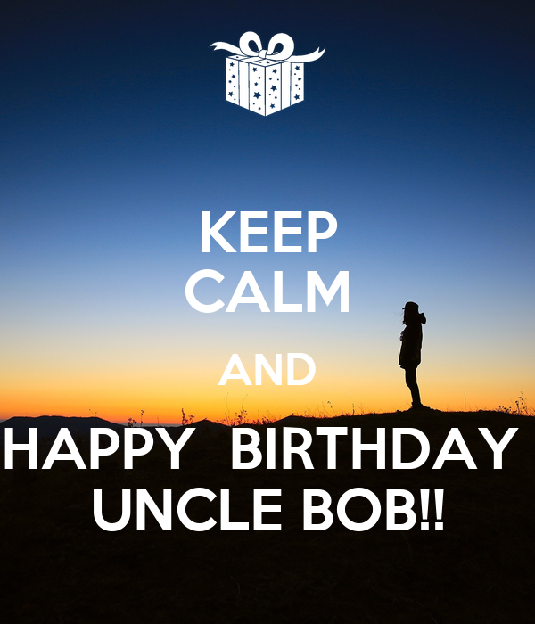 KEEP CALM AND HAPPY BIRTHDAY UNCLE BOB!! Poster
