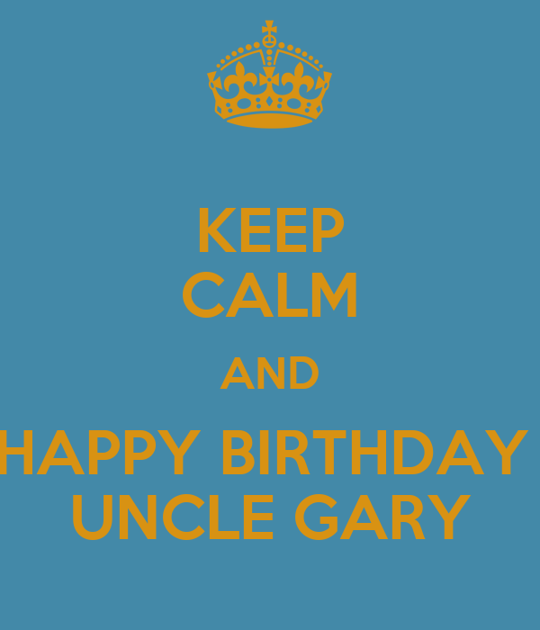 KEEP CALM AND HAPPY BIRTHDAY UNCLE GARY Poster