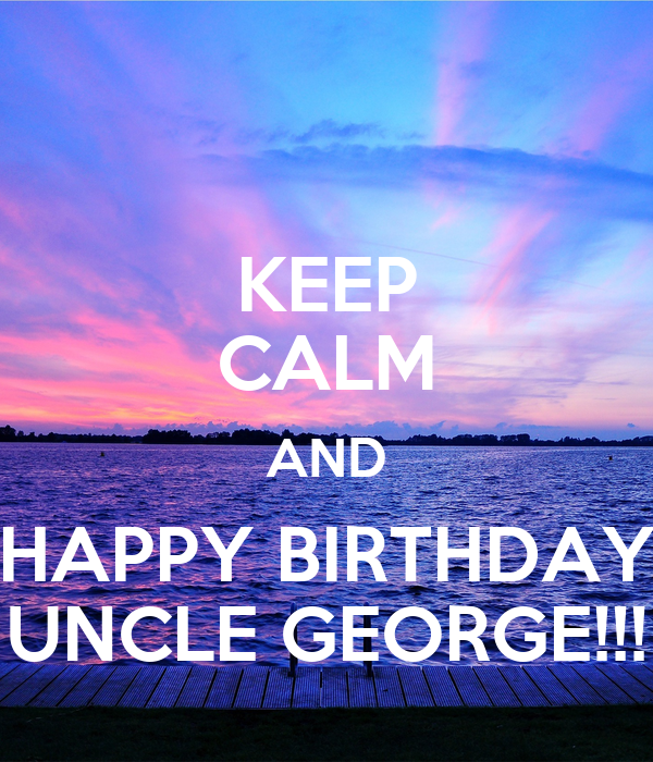 KEEP CALM AND HAPPY BIRTHDAY UNCLE GEORGE!!! Poster
