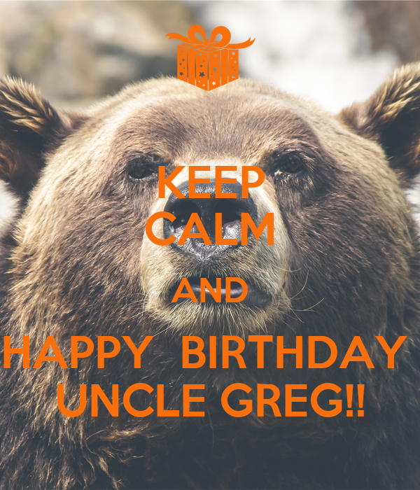 KEEP CALM AND HAPPY BIRTHDAY UNCLE GREG!! Poster