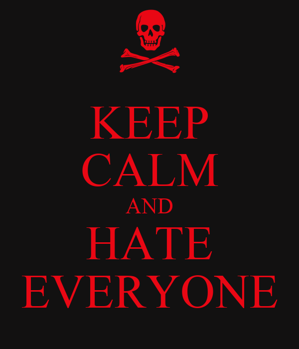 keep calm and hate everyone keep calm and carry on image