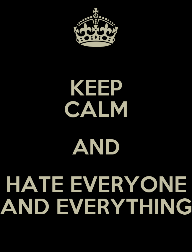 keep calm and hate everyone and everything keep calm and